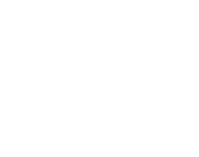 Big ideas have small beginnings. Turn it on.